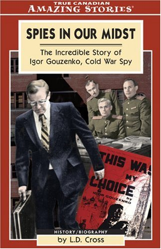 Spies in Our Midst: The Incredible Story of Igor Gouzenko, Cold War Spy